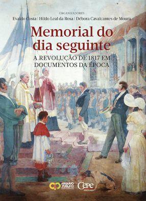 MEMORIAL DO DIA SEGUINTE – A REVOLUÇÃO DE 1817 EM DOCUMENTOS DA ÉPOCA